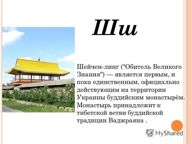 Шш Шейчен-линг (Обитель Великого Знания) является первым, и пока еденственным, официально действующим на территории Украины буддейским монастырём. Монастырь принадлежит к тибетской ветви буддейской традеции Ваджраяна.