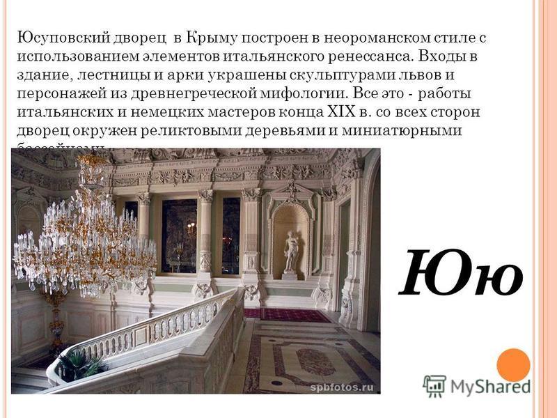 Юю Юсуповский дворец в Крыму построен в небо романском стиле с использованием элементов итальянского ренессанса. Входы в здание, лестницы и арки украшены скульптурами львов и персонажей из древнегреческой мифологии. Все это - работы итальянских и нем