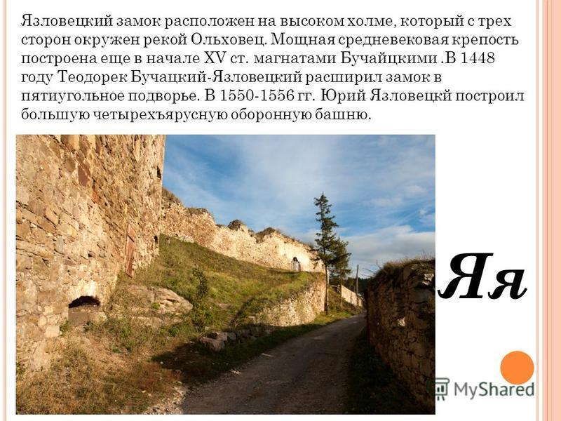 Яя Язловецкий замок расположен на высоком холме, который с трех сторон окружен рекой Ольховец. Мощная средневековая крепость построена еще в начале XV ст. магнатами Бучайцкими.В 1448 году Теодорек Бучацкий-Язловецкий расширил замок в пятиугольное под