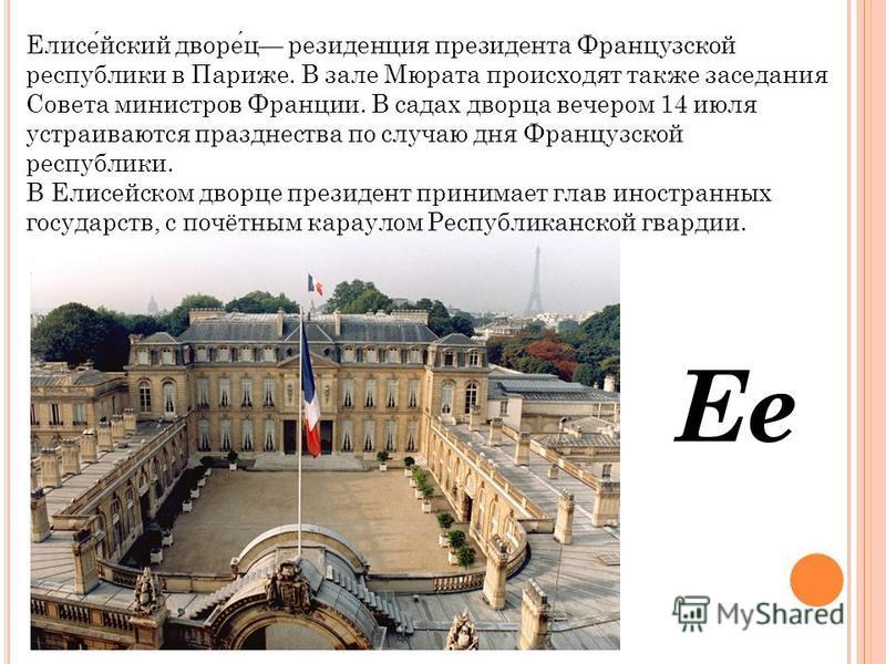 Ее Елисейский дворец резиденция президента Французской республики в Париже. В зале Мюрата происходят также заседания Совета министров Франции. В садах дворца вечером 14 июля устраиваются празднества по случаю дня Французской республики. В Елисейском