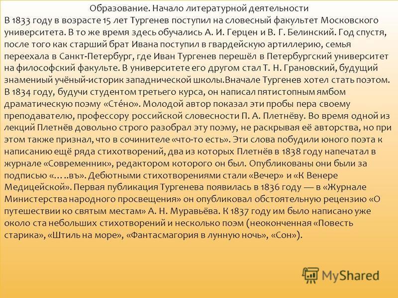 Образование. Начало литературной деятельности В 1833 году в возрасте 15 лет Тургенев поступил на словесный факультетт Московского университета. В то же время здесь обучались А. И. Герцен и В. Г. Белинский. Год спустя, после того как старший брат Иван