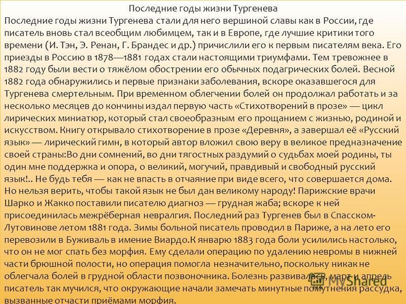 Последние годы жизни Тургенева Последние годы жизни Тургенева стали для него вершиной славы как в России, где писатель вновь стал всеобщим любимцем, так и в Европе, где лучшие критики того времени (И. Тэн, Э. Ренан, Г. Брандес и др.) причислили его к