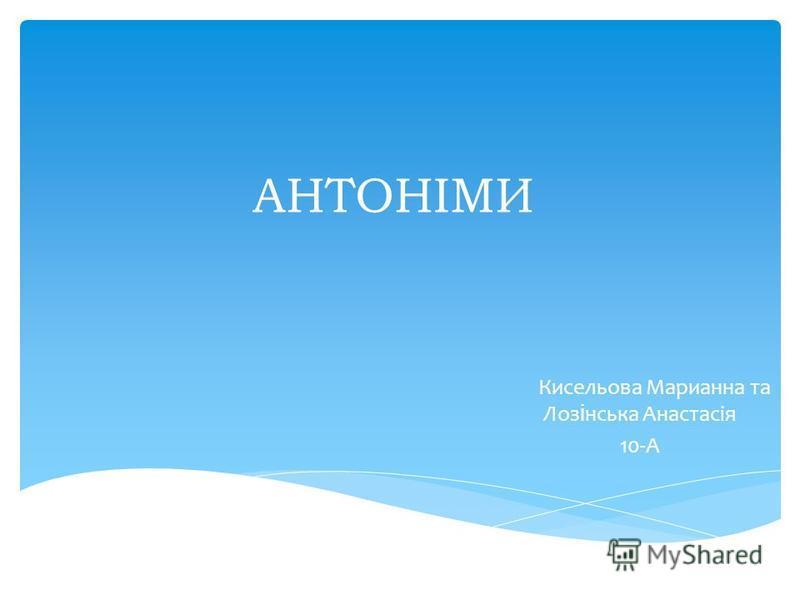 АНТОНІМИ Кисельова Марианна та Лоз і нська Анастасія 10-А