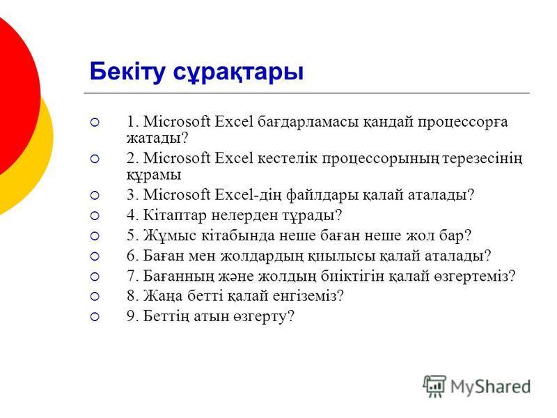 Бекіту сұрақтары 1. Microsoft Excel бағдарламасы қандай процессорға жатады? 2. Microsoft Excel кестелік процессорының терезесінің құрамы 3. Microsoft Excel-дің файлдары қалай аталады? 4. Кітаптар нелерден тұрады? 5. Жұмыс кітабында неше баған неше жо