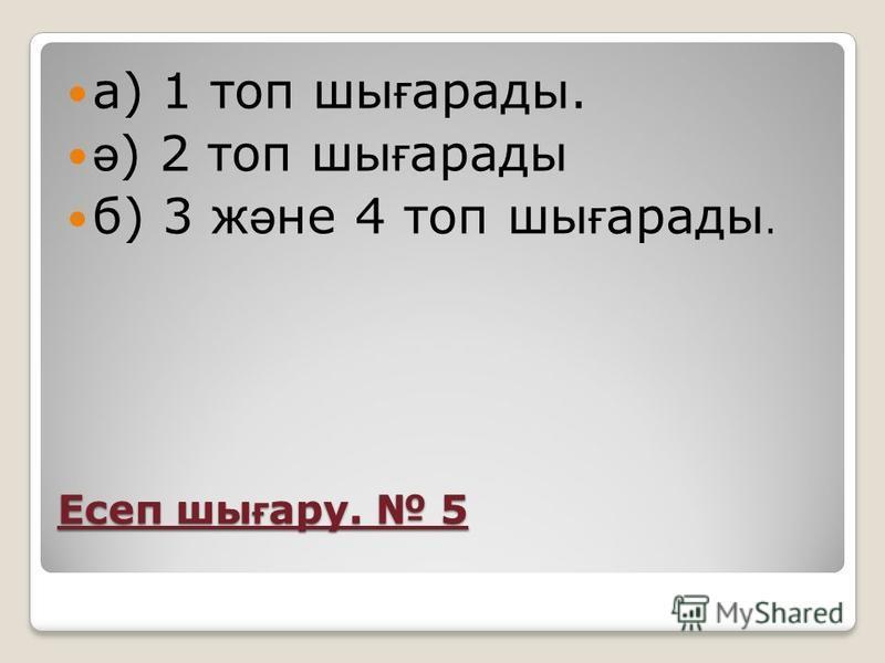 Есеп шы ғ ару. 5 а) 1 топ шы ғ арады. ә ) 2 топ шы ғ арады б) 3 ж ә не 4 топ шы ғ арады.