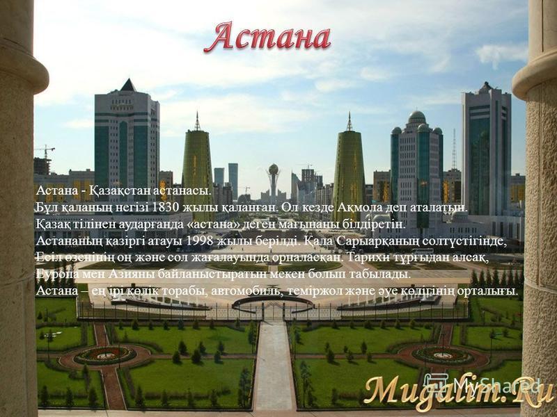 Астана - Қазақстан астанасы. Бұл қаланың негізі 1830 жылы қаланған. Ол кезде Ақмола деп аталатын. Қазақ тілінен аударғанда «астана» деген мағынаны білдіретін. Астананың қазіргі атауы 1998 жылы берілді. Қала Сарыарқаның солтүстігінде, Есіл өзенінің оң