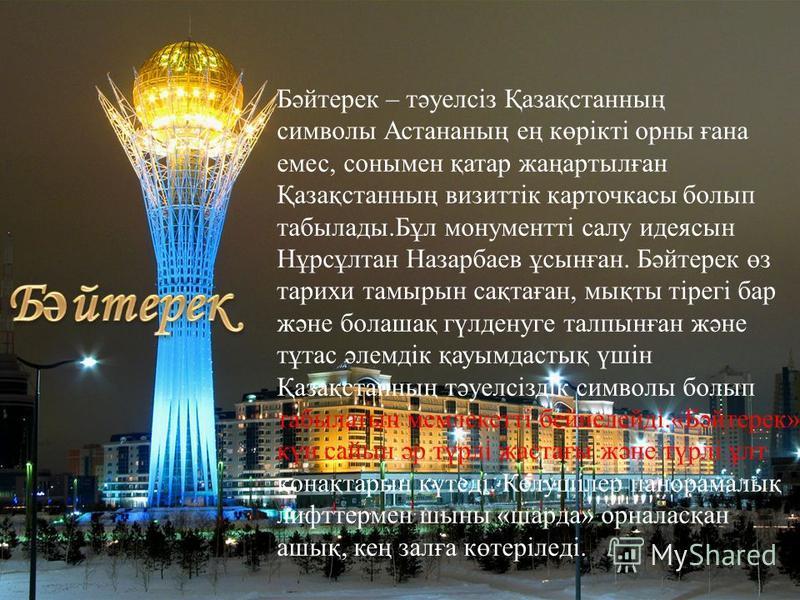 Бәйтерек – тәуелсіз Қазақстанның символы Астананың ең көрікті орны ғана емес, сонымен қатар жаңартылған Қазақстанның визиттік карточкасы болып табылады.Бұл монументті салу идеясын Нұрсұлтан Назарбаев ұсынған. Бәйтерек өз тарихи тамырын сақтаған, мықт