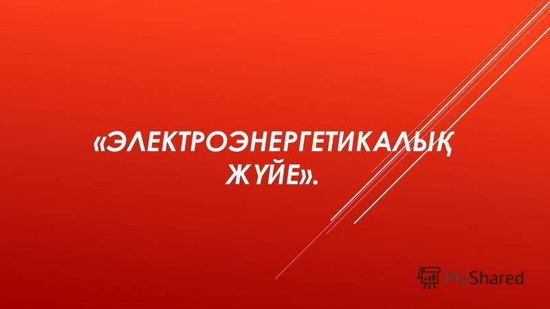 «ЭЛЕКТРОЭНЕРГЕТИКАЛЫ Қ Ж Ү ЙЕ».