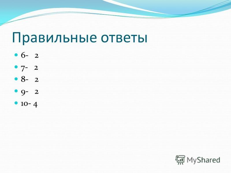 Правильные ответы 6- 2 7- 2 8- 2 9- 2 10- 4