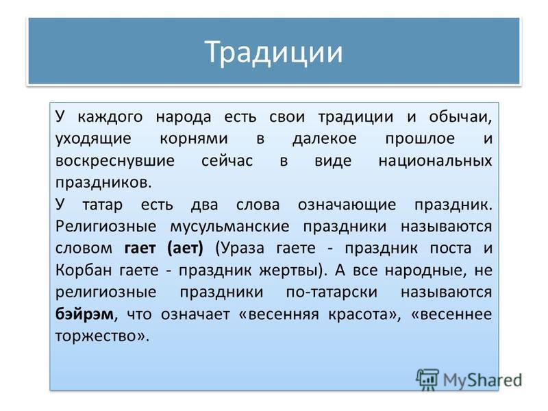 Традиции У каждого народа есть свои традиции и обычаи, уходящие корнями в далекое прошлое и воскреснувшие сейчас в виде национальных праздников. У татар есть два слова означающие праздник. Религиозные мусульманские праздники называются словом тттает