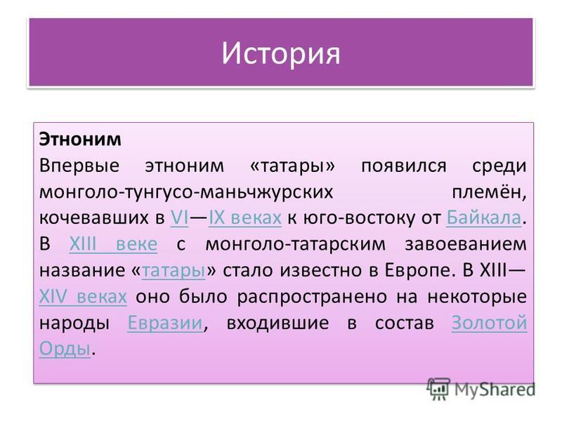 История Этноним Впервые этноним «татару» появился среди монголо-тунгусо-маньчжурских племён, кочевавших в VIIX веках к юго-востоку от Байкала. В XIII веке с монголо-татарским завоеванием название «татару» стало известно в Европе. В XIII XIV веках оно