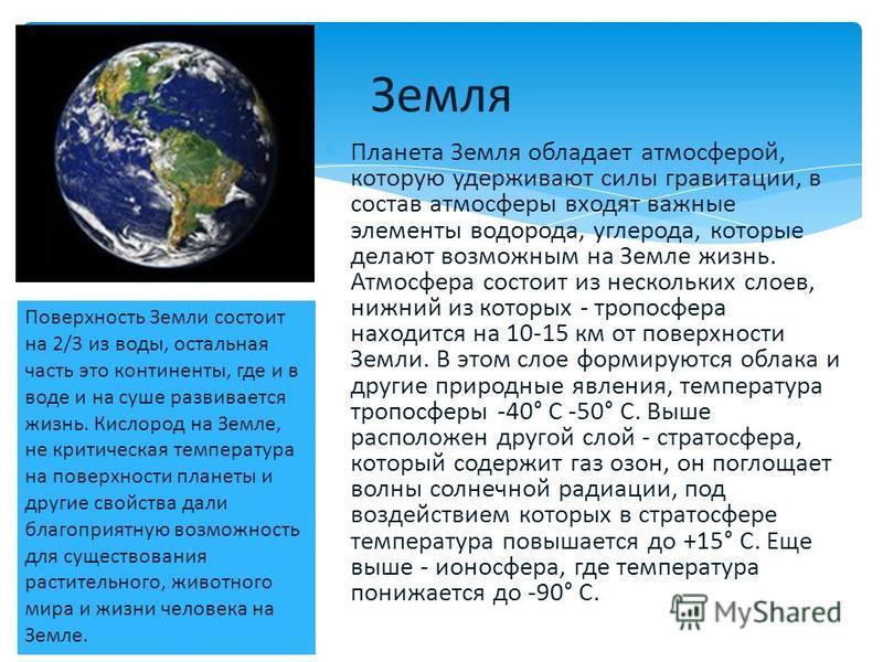 Планета Земля обладает атмосферой, которую удерживают силы гравитации, в состав атмосферы входят важные элементы водорода, углерода, которые делают возможным на Земле жизнь. Атмосфера состоит из нескольких слоев, нижний из которых - тропосфера находи