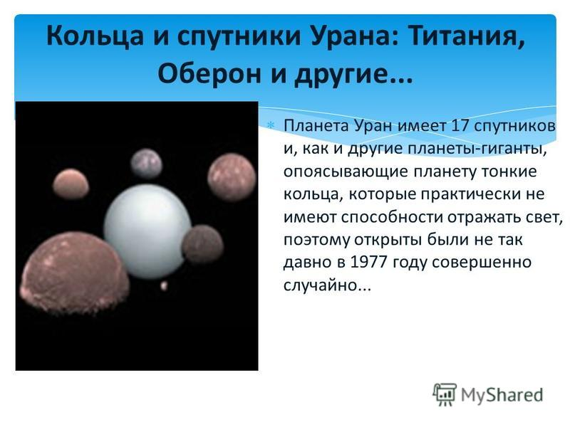 Планета Уран имеет 17 спутников и, как и другие планеты-гиганты, опоясывающие планету тонкие кольца, которые практически не имеют способности отражать свет, поэтому открыты были не так давно в 1977 году совершенно случайно... Кольца и спутники Урана: