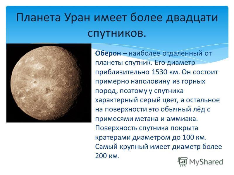 Оберон – наиболее отдалённый от планеты спутник. Его диаметр приблизительно 1530 км. Он состоит примерно наполовину из горных пород, поэтому у спутника характерный серый цвет, а остальное на поверхности это обычный лёд с примесями метана и аммиака. П