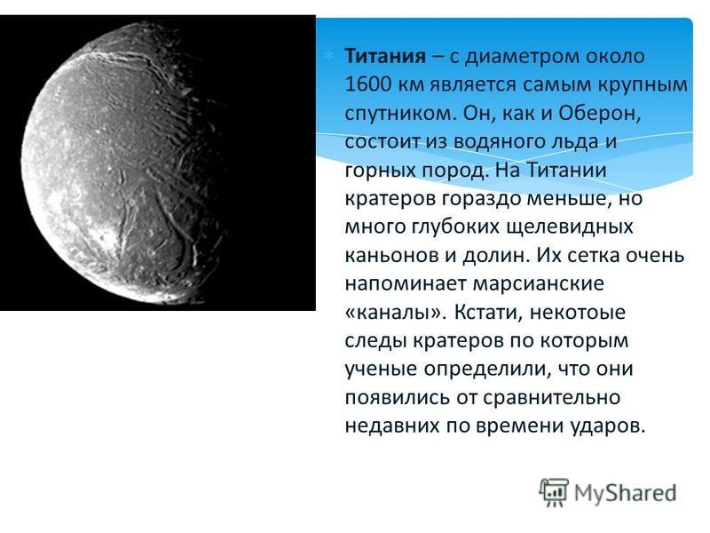 Титания – с диаметром около 1600 км является самым крупным спутником. Он, как и Оберон, состоит из водяного льда и горных пород. На Титании кратеров гораздо меньше, но много глубоких щелевидных каньонов и долин. Их сетка очень напоминает марсианские