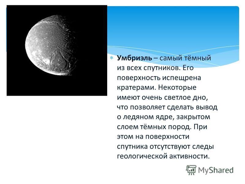Умбриэль – самый тёмный из всех спутников. Его поверхность испещрена кратерами. Некоторые имеют очень светлое дно, что позволяет сделать вывод о ледяном ядре, закрытом слоем тёмных пород. При этом на поверхности спутника отсутствуют следы геологическ