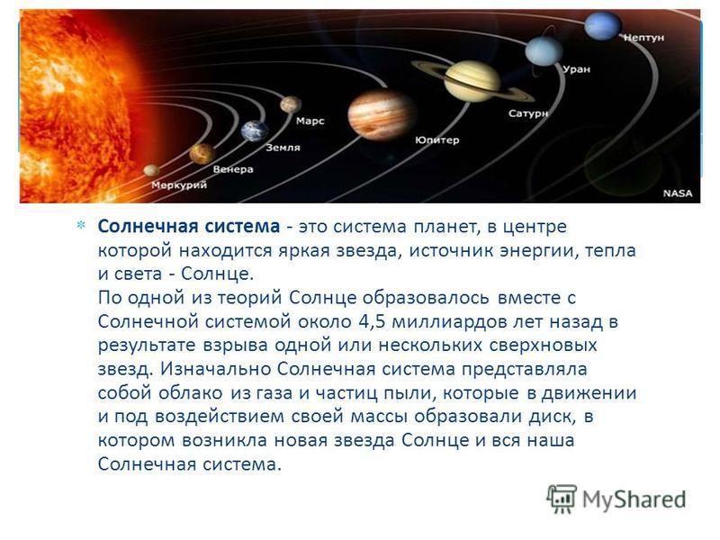 Солнечная система - это система планет, в центре которой находится яркая звезда, источник энергии, тепла и света - Солнце. По одной из теорий Солнце образовалось вместе с Солнечной системой около 4,5 миллиардов лет назад в результате взрыва одной или