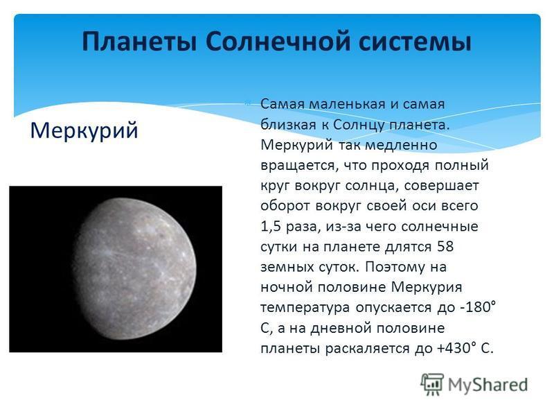 Самая маленькая и самая близкая к Солнцу планета. Меркурий так медленно вращается, что проходя полный круг вокруг солнца, совершает оборот вокруг своей оси всего 1,5 раза, из-за чего солнечные сутки на планете длятся 58 земных суток. Поэтому на ночно