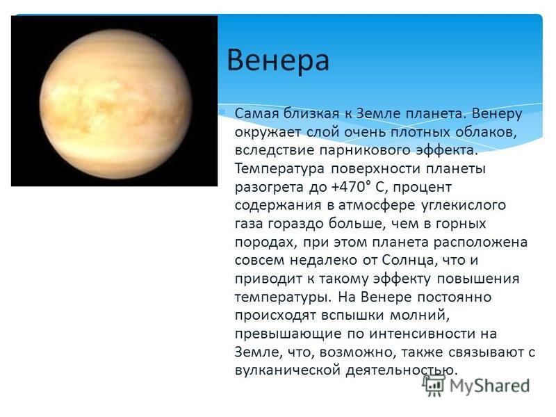 Самая близкая к Земле планета. Венеру окружает слой очень плотных облаков, вследствие парникового эффекта. Температура поверхности планеты разогрета до +470° C, процент содержания в атмосфере углекислого газа гораздо больше, чем в горных породах, при