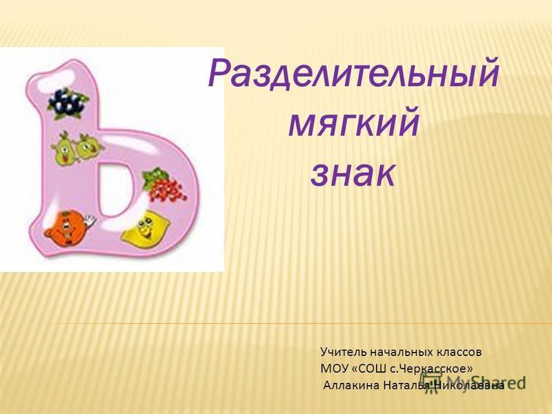 Разделительный мягкий знак Учитель начальных классов МОУ «СОШ с.Черкасское» Аллакина Наталья Николаевна