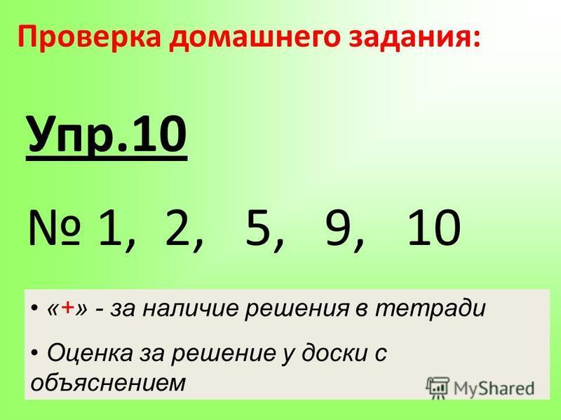 Проверка домашнего задания: Упр.10 1, 2, 5, 9, 10 «+» - за наличие решения в тетради Оценка за решение у доски с объяснением