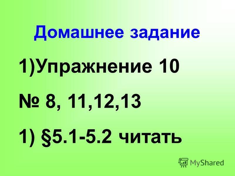 Домашнее задание 1)Упражнение 10 8, 11,12,13 1) §5.1-5.2 читать
