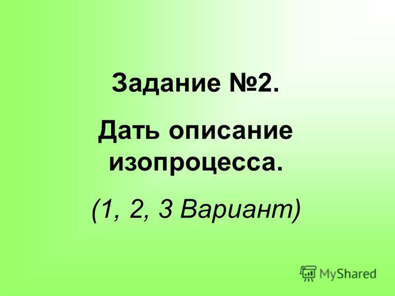 Задание 2. Дать описание изопроцесса. (1, 2, 3 Вариант)