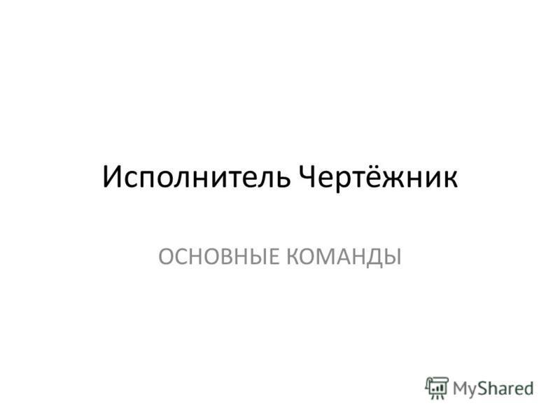 Исполнитель Чертёжник ОСНОВНЫЕ КОМАНДЫ