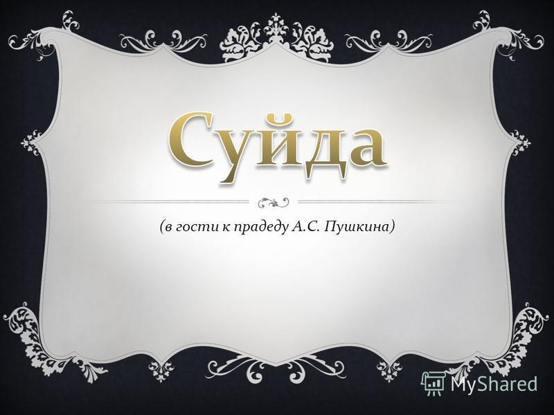 ( в гости к прадеду А. С. Пушкина )