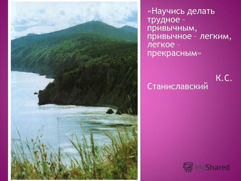 «Научись делать трудное – привычным, привычное – легким, легкое – прекрасным» К.С. Станиславский
