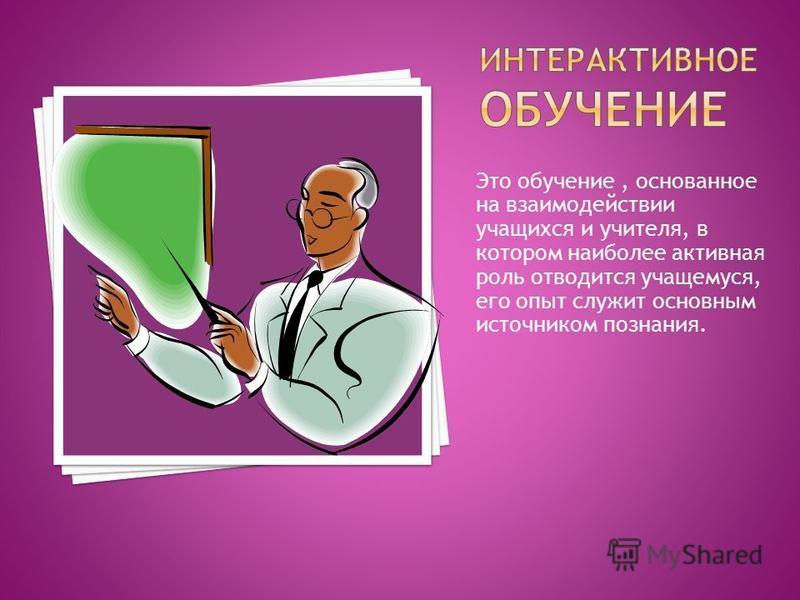 Это обучение, основанное на взаимодействии учащихся и учителя, в котором наиболее активная роль отводится учащемуся, его опыт служит основным источником познания.