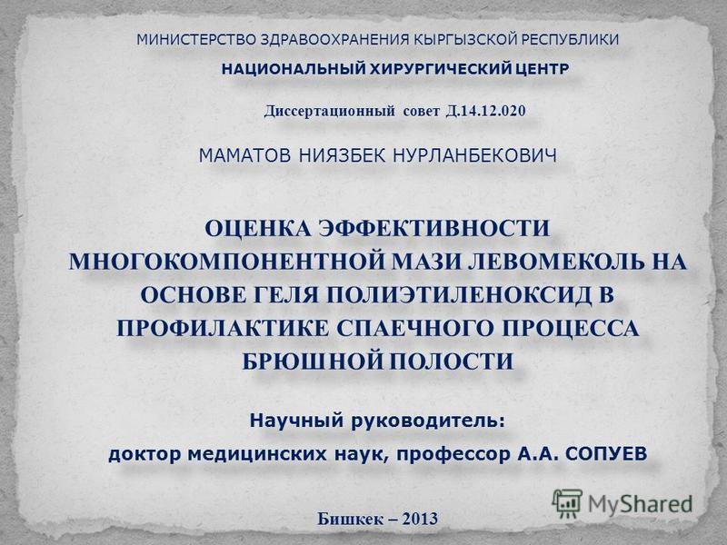 МИНИСТЕРСТВО ЗДРАВООХРАНЕНИЯ КЫРГЫЗСКОЙ РЕСПУБЛИКИ НАЦИОНАЛЬНЫЙ ХИРУРГИЧЕСКИЙ ЦЕНТР Диссертационный совет Д.14.12.020 МАМАТОВ НИЯЗБЕК НУРЛАНБЕКОВИЧ ОЦЕНКА ЭФФЕКТИВНОСТИ МНОГОКОМПОНЕНТНОЙ МАЗИ ЛЕВОМЕКОЛЬ НА ОСНОВЕ ГЕЛЯ ПОЛИЭТИЛЕНОКСИД В ПРОФИЛАКТИКЕ С
