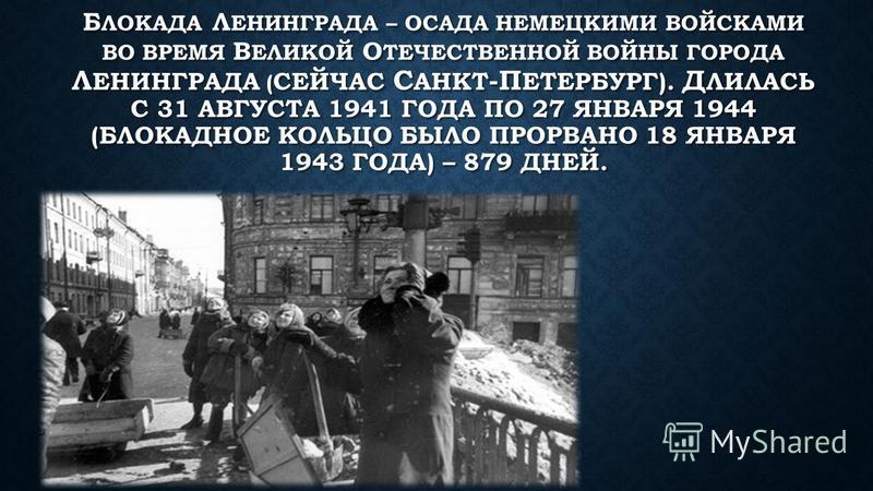 Б ЛОКАДА Л ЕНИНГРАДА – ОСАДА НЕМЕЦКИМИ ВОЙСКАМИ ВО ВРЕМЯ В ЕЛИКОЙ О ТЕЧЕСТВЕННОЙ ВОЙНЫ ГОРОДА Л ЕНИНГРАДА ( СЕЙЧАС С АНКТ -П ЕТЕРБУРГ). Д ЛИЛАСЬ С 31 АВГУСТА 1941 ГОДА ПО 27 ЯНВАРЯ 1944 (БЛОКАДНОЕ КОЛЬЦО БЫЛО ПРОРВАНО 18 ЯНВАРЯ 1943 ГОДА) – 879 ДНЕЙ.