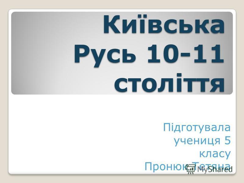 Київська Русь 10-11 століття Підготувала учениця 5 класу Пронюк Тетяна