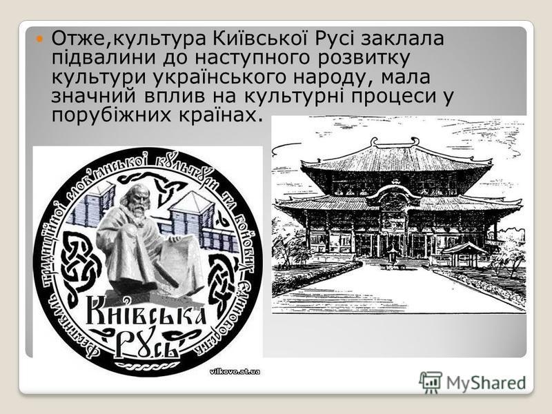 Отже,культура Київської Русі заклала підвалини до наступного розвитку культури українського народу, мала значний вплив на культурні процеси у порубіжних країнах.