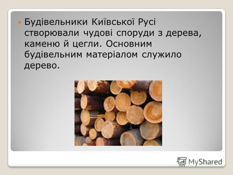 Будівельники Київської Русі створювали чудові споруди з дерева, каменю й цегли. Основним будівельним матеріалом служило дерево.