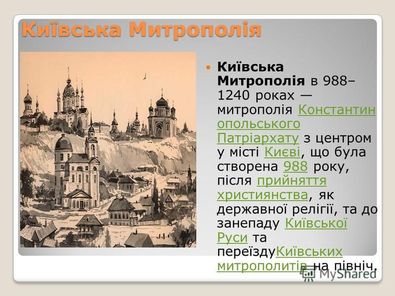 Київська Митрополія Київська Митрополія в 988– 1240 роках митрополія Константин опольського Патріархату з центром у місті Києві, що була створена 988 року, після прийняття християнства, як державної релігії, та до занепаду Київської Руси та переїздуК