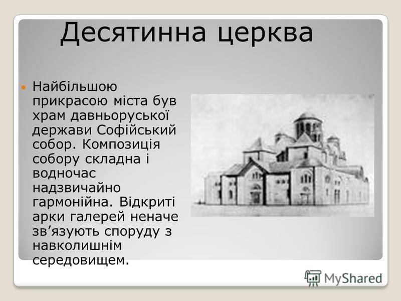 Найбільшою прикрасою міста був храм давньоруської держави Софійський собор. Композиція собору складна і водночас надзвичайно гармонійна. Відкриті арки галерей неначе звязують споруду з навколишнім середовищем. Десятинна церква