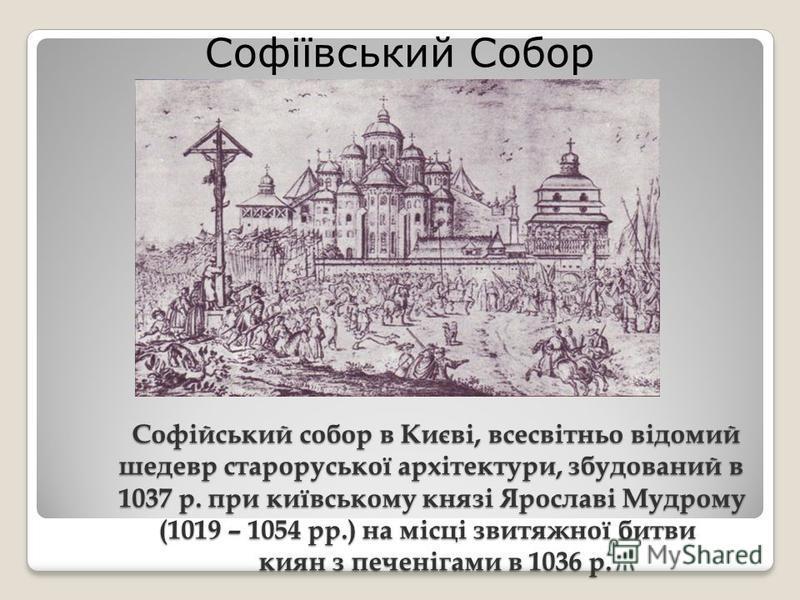 Софійський собор в Києві, всесвітньо відомий шедевр староруської архітектури, збудований в 1037 р. при київському князі Ярославі Мудрому (1019 – 1054 рр.) на місці звитяжної битви киян з печенігами в 1036 р. Софійський собор в Києві, всесвітньо відом