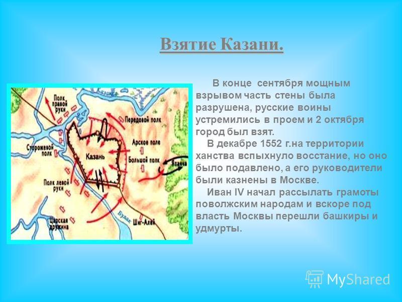 Взятие Казани. В конце сентября мощным взрывом часть стены была разрушена, русские воины устремились в проем и 2 октября город был взят. В декабре 1552 г.на территории ханства вспыхнуло восстание, но оно было подавлено, а его руководители были казнен