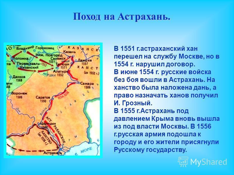 Поход на Астрахань. В 1551 г.астраханский хан перешел на службу Москве, но в 1554 г. нарушил договор. В июне 1554 г. русские войска без боя вошли в Астрахань. На ханство была наложена дань, а право назначать ханов получил И. Грозный. В 1555 г.Астраха