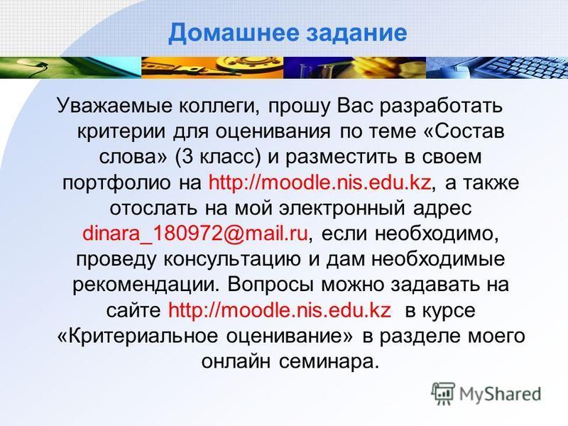 Домашнее задание Уважаемые коллеги, прошу Вас разработать критерии для оценивания по теме «Состав слова» (3 класс) и разместить в своем портфолио на http://moodle.nis.edu.kz, а также отослать на мой электронный адрес dinara_180972@mail.ru, если необх