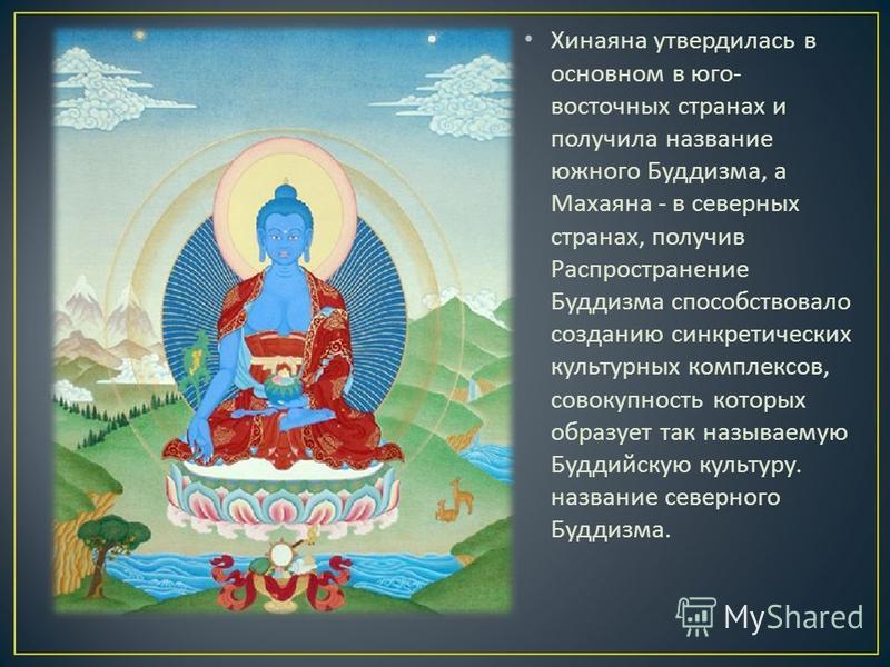 Хинаяна утвердилась в основном в юго - восточных странах и получила название южного Буддизма, а Махаяна - в северных странах, получив Распространение Буддизма способствовало созданию синкретических культурных комплексов, совокупность которых образует
