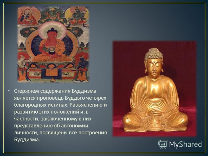 Стержнем содержания Буддизма является проповедь Будды о четырех благородных истинах. Разъяснению и развитию этих положений и, в частности, заключенному в них представлению об автономии личности, посвящены все построения Буддизма.