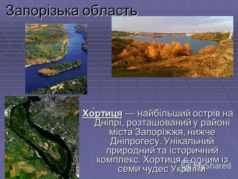 Запорізька область Хо́ртиця найбільший острів на Дніпрі, розташований у районі міста Запоріжжя, нижче Дніпрогесу. Унікальний природний та історичний комплекс. Хортиця є одним із семи чудес України.