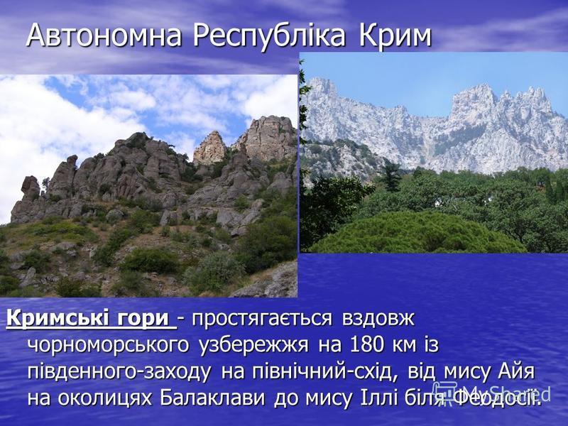 Автономна Республіка Крим Кримські гори - простягається вздовж чорноморського узбережжя на 180 км із південного-заходу на північний-схід, від мису Айя на околицях Балаклави до мису Іллі біля Феодосії.