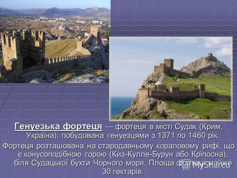 Генуезька фортеця фортеця в місті Судак (Крим, Україна), побудована генуезцями з 1371 по 1460 рік. Фортеця розташована на стародавньому кораловому рифі, що є конусоподібною горою (Киз-Кулле-Бурун або Кріпосна), біля Судацької бухти Чорного моря. Площ