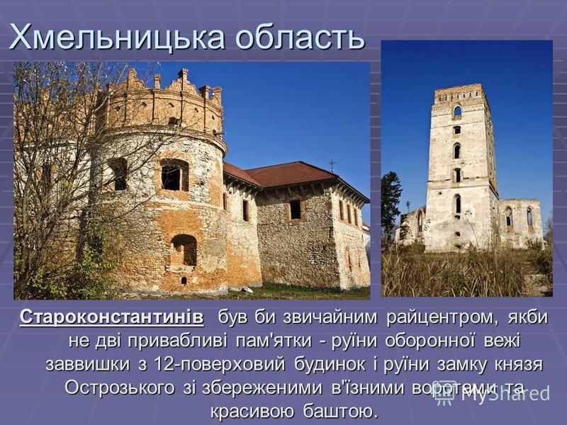 Хмельницька область Староконстантинів був би звичайним райцентром, якби не дві привабливі пам'ятки - руїни оборонної вежі заввишки з 12-поверховий будинок і руїни замку князя Острозького зі збереженими в'їзними воротами та красивою баштою.