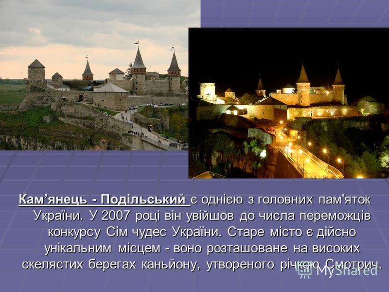 Камянець - Подільський є однією з головних пам'яток України. У 2007 році він увійшов до числа переможців конкурсу Сім чудес України. Старе місто є дійсно унікальним місцем - воно розташоване на високих скелястих берегах каньйону, утвореного річкою См