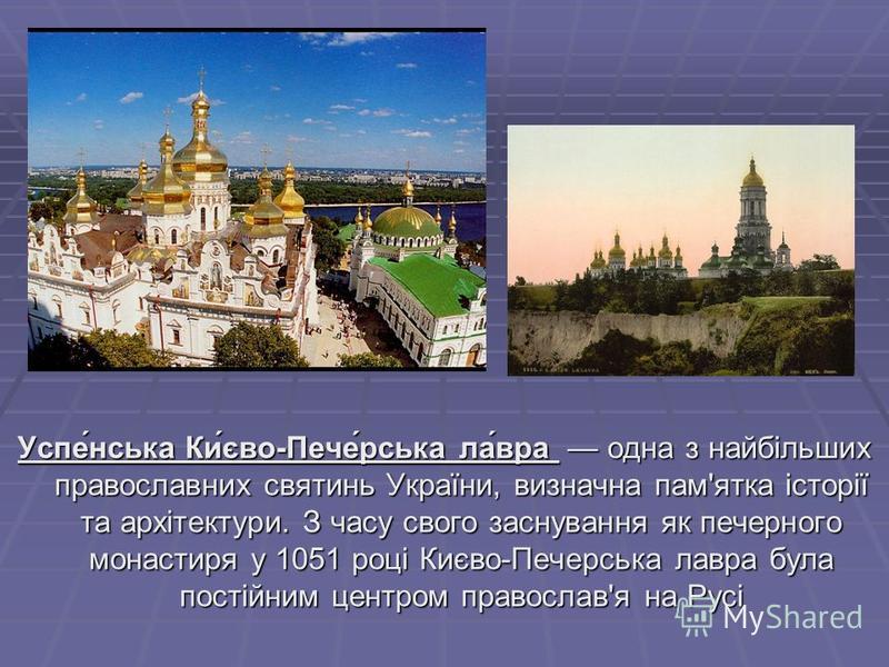 Успе́нська Ки́єво-Пече́рська ла́вра одна з найбільших православних святинь України, визначна пам'ятка історії та архітектури. З часу свого заснування як печерного монастиря у 1051 році Києво-Печерська лавра була постійним центром православ'я на Русі